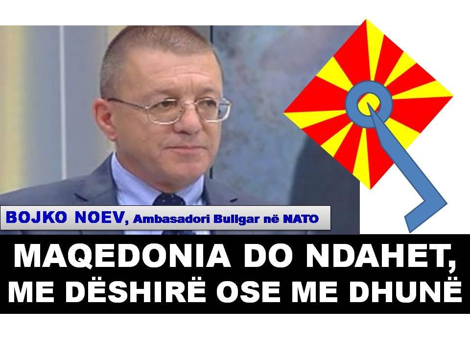 MAQEDONIA DO NDAHET, ME DËSHIRË OSE ME DHUNË Thotë BOJKO NOEV, Ambasadori Bullgar në NATO
